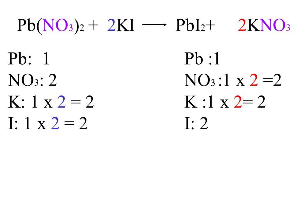 Pb(NO 3 ) 2 + 2KI PbI 2 + 2KNO 3 Pb: 1Pb :1 NO 3 : 2NO 3 :1 x 2 =2 K: 1 x 2 = 2K :1 x 2= 2 I: 1x 2 = 2I: 2