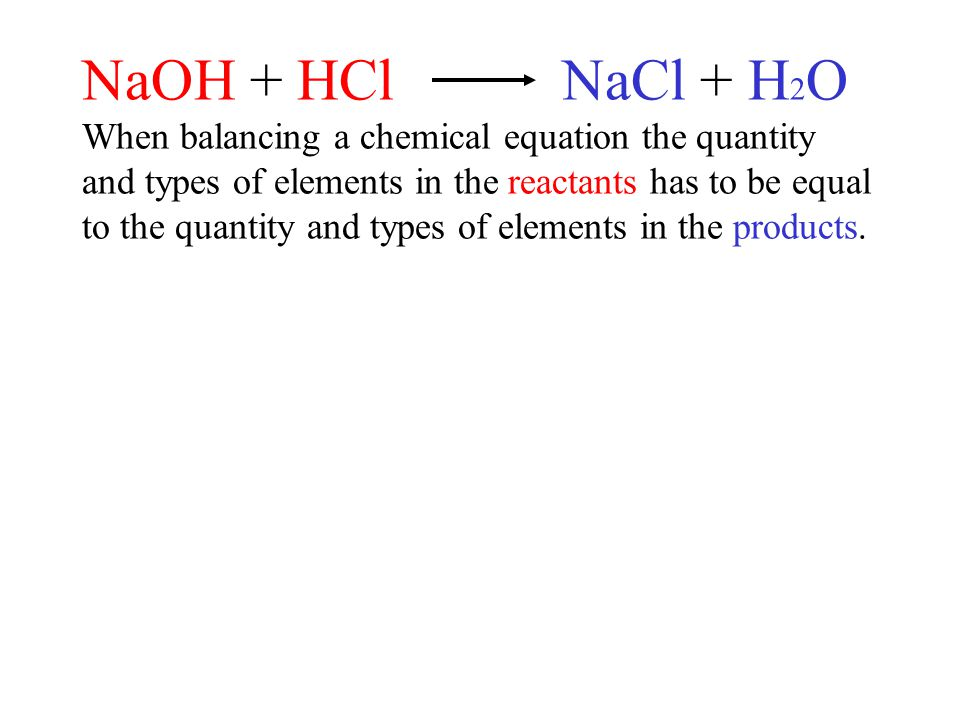 NaOH + HCl NaCl + H 2 O When balancing a chemical equation the quantity and types of elements in the reactants has to be equal to the quantity and types of elements in the products.