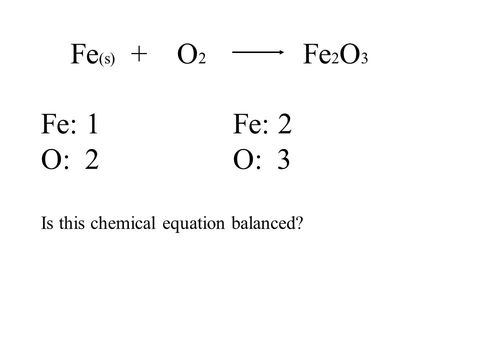 Fe (s) + O 2 Fe 2 O 3 Fe: 1Fe: 2 O: 2O: 3 Is this chemical equation balanced
