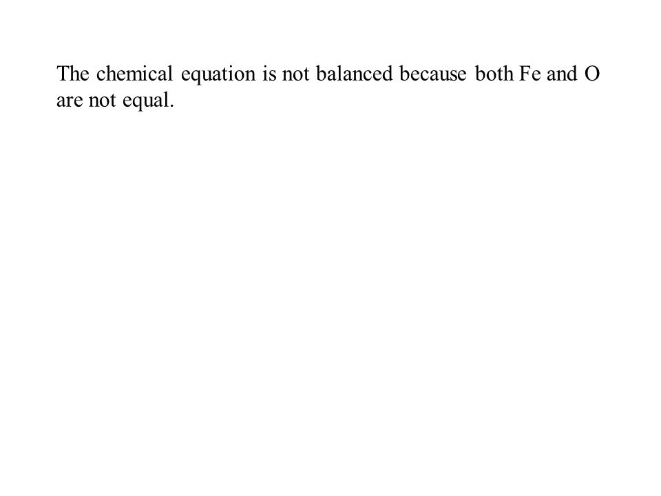 The chemical equation is not balanced because both Fe and O are not equal.