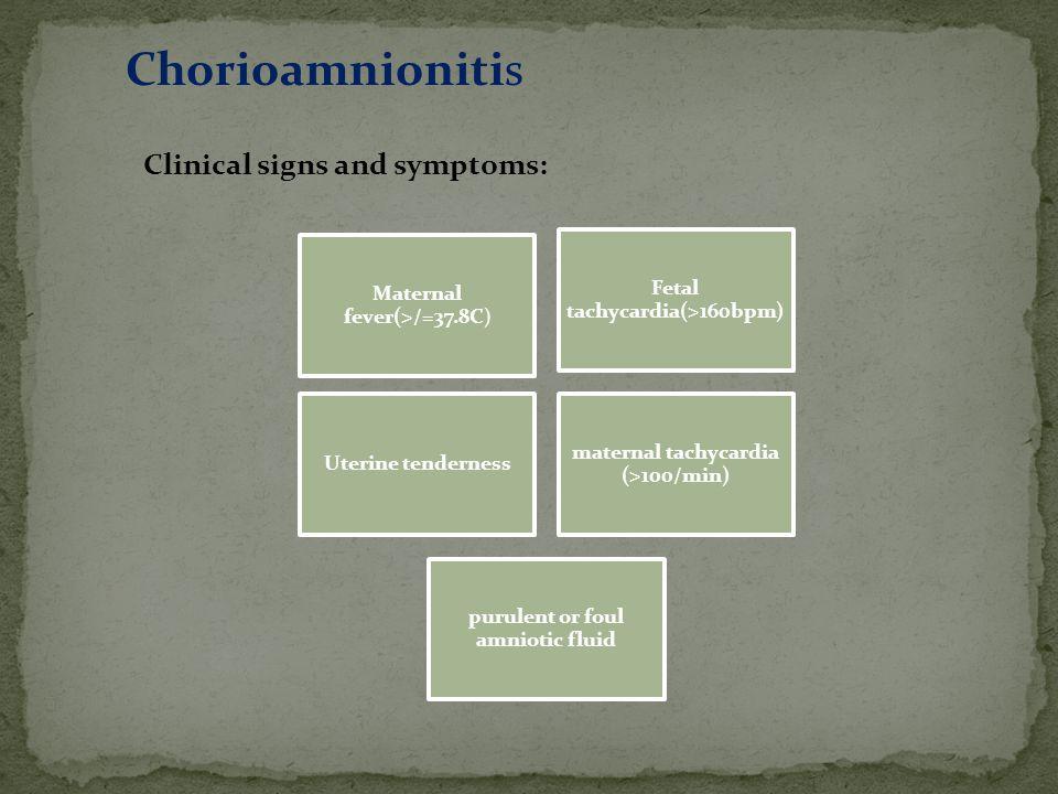 Clinical signs and symptoms: Maternal fever(>/=37.8C) Fetal tachycardia(>160bpm) Uterine tenderness maternal tachycardia (>100/min) purulent or foul a