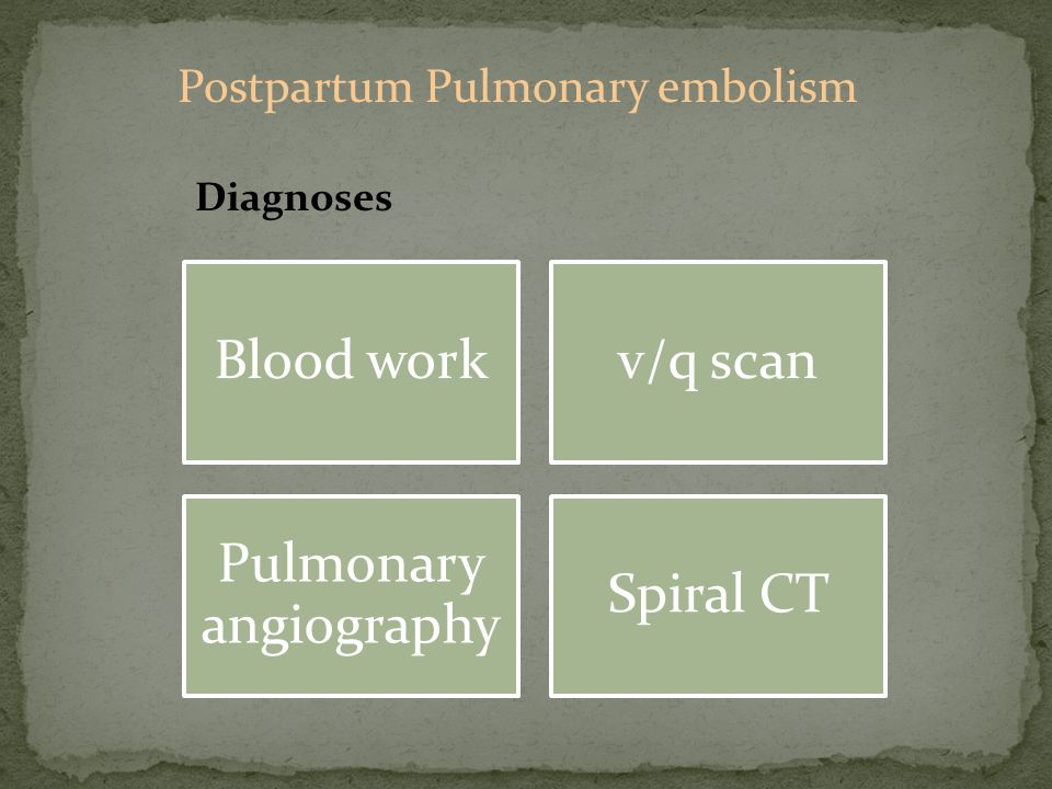 Blood workv/q scan Pulmonary angiography Spiral CT Diagnoses Postpartum Pulmonary embolism