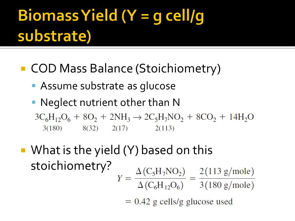  COD Mass Balance (Stoichiometry)  Assume substrate as glucose  Neglect nutrient other than N  What is the yield (Y) based on this stoichiometry?