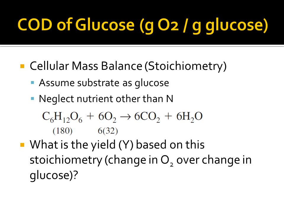  Cellular Mass Balance (Stoichiometry)  Assume substrate as glucose  Neglect nutrient other than N  What is the yield (Y) based on this stoichiometry (change in O 2 over change in glucose)?