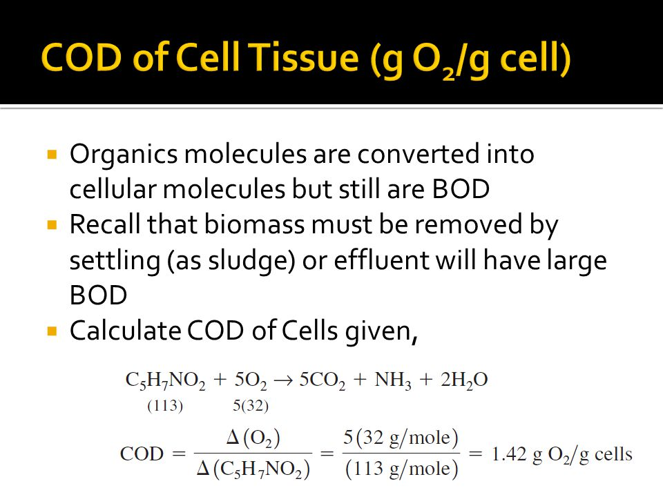  Organics molecules are converted into cellular molecules but still are BOD  Recall that biomass must be removed by settling (as sludge) or effluent will have large BOD  Calculate COD of Cells given,