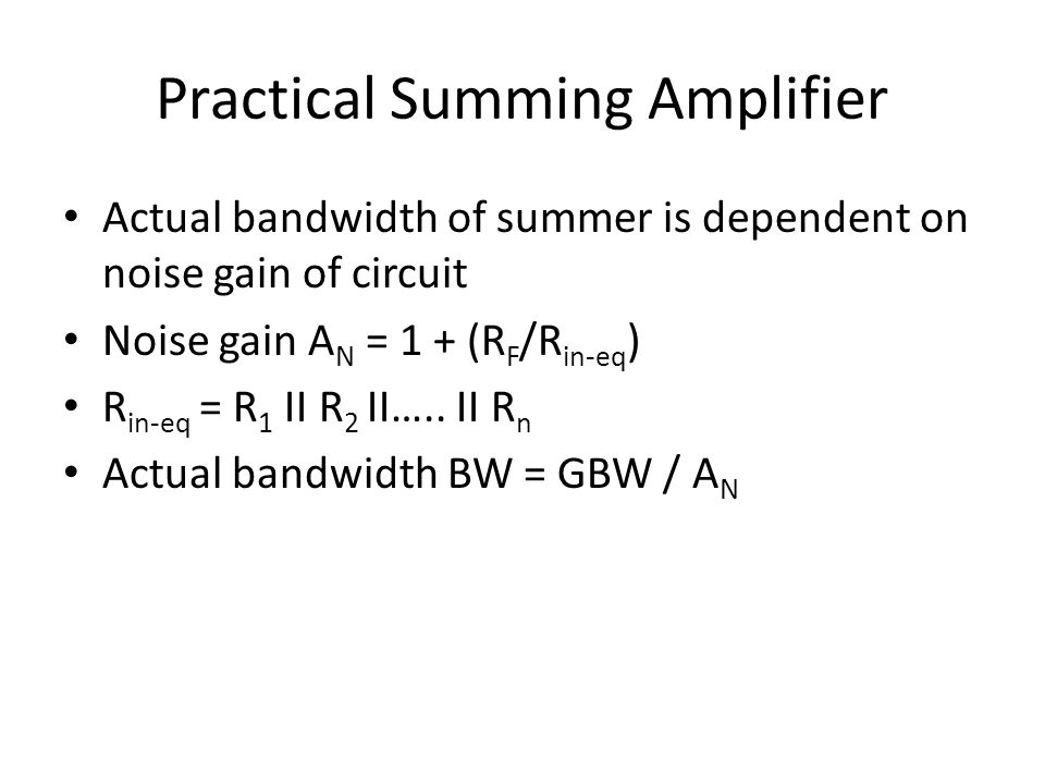 Practical Summing Amplifier Actual bandwidth of summer is dependent on noise gain of circuit Noise gain A N = 1 + (R F /R in-eq ) R in-eq = R 1 II R 2 II…..