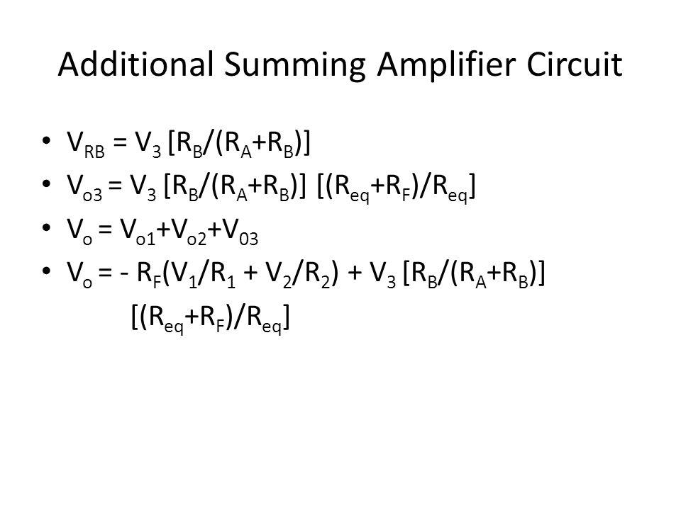 Additional Summing Amplifier Circuit V RB = V 3 [R B /(R A +R B )] V o3 = V 3 [R B /(R A +R B )] [(R eq +R F )/R eq ] V o = V o1 +V o2 +V 03 V o = - R F (V 1 /R 1 + V 2 /R 2 ) + V 3 [R B /(R A +R B )] [(R eq +R F )/R eq ]