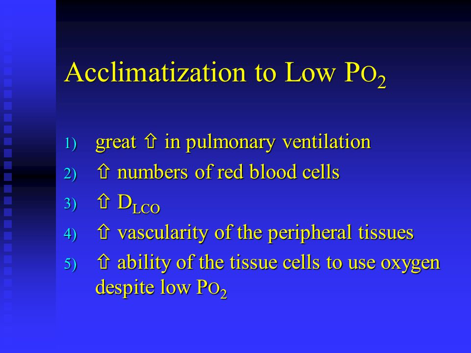 Acclimatization to Low P O 2 1) great  in pulmonary ventilation 2)  numbers of red blood cells 3)  D LCO 4)  vascularity of the peripheral tissues 5)  ability of the tissue cells to use oxygen despite low P O 2