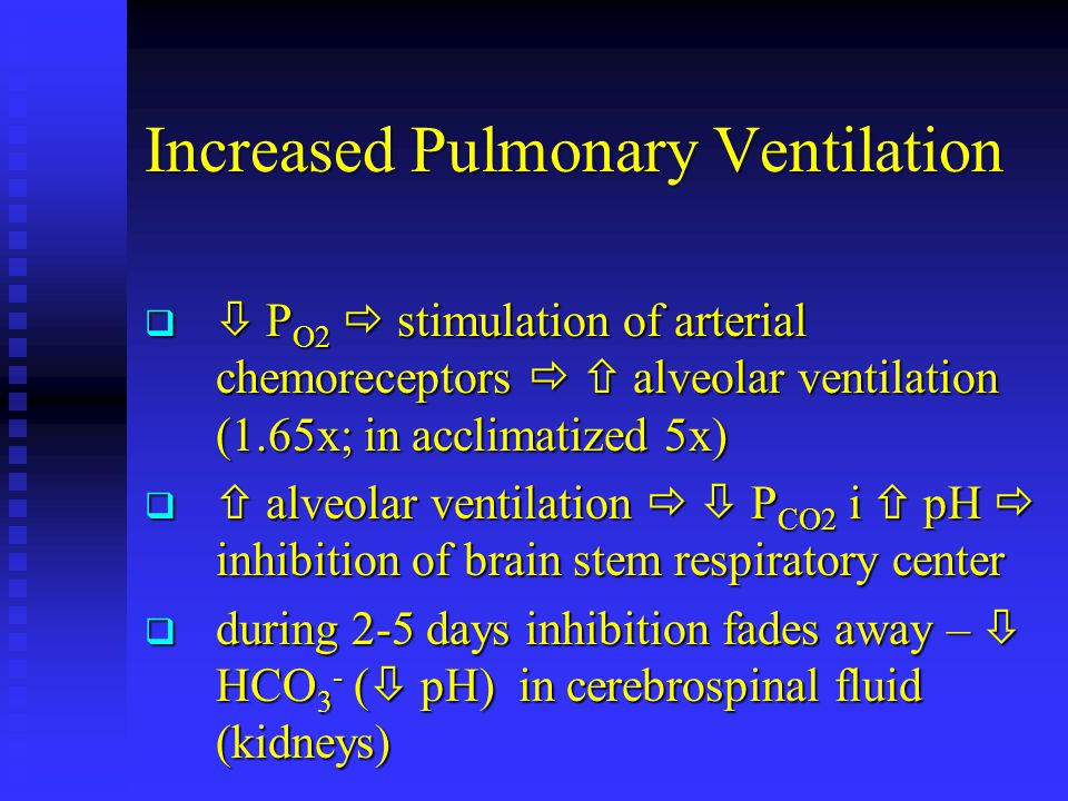 Increased Pulmonary Ventilation   P O2  stimulation of arterial chemoreceptors   alveolar ventilation (1.65x; in acclimatized 5x)   alveolar ventilation   P CO2 i  pH  inhibition of brain stem respiratory center  during 2-5 days inhibition fades away –  HCO 3 - (  pH) in cerebrospinal fluid (kidneys)