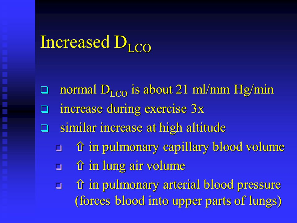 Increased D LCO  normal D LCO is about 21 ml/mm Hg/min  increase during exercise 3x  similar increase at high altitude   in pulmonary capillary blood volume   in lung air volume   in pulmonary arterial blood pressure (forces blood into upper parts of lungs)