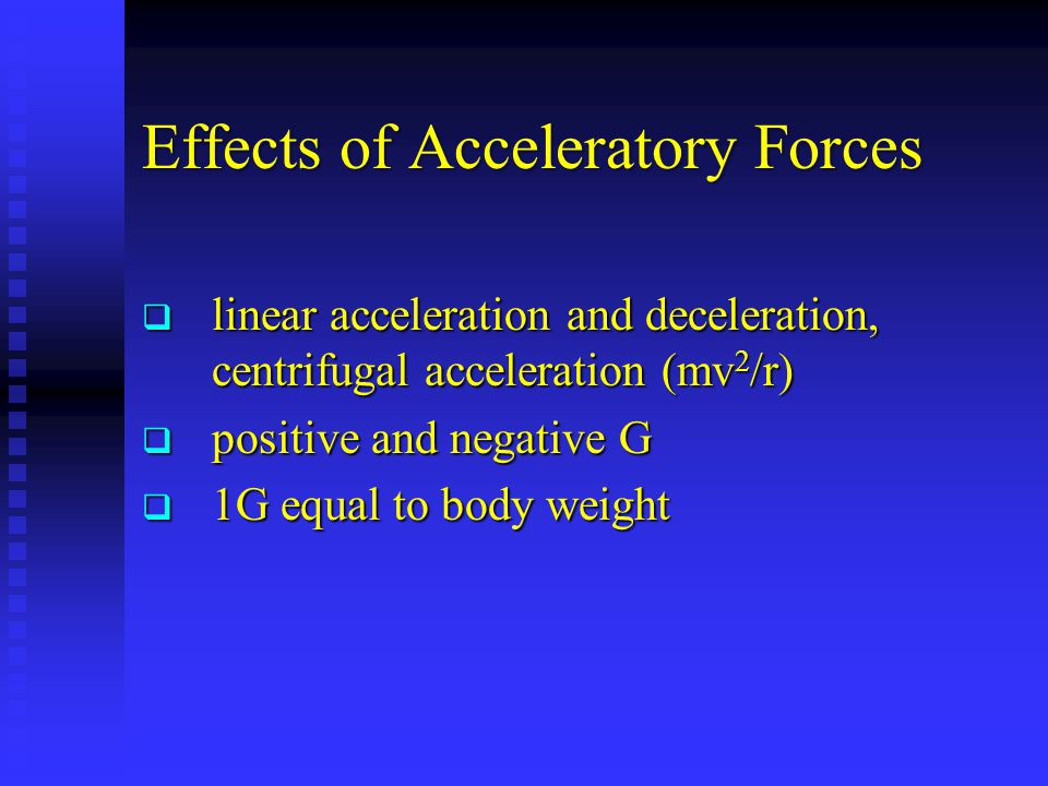 Effects of Acceleratory Forces  linear acceleration and deceleration, centrifugal acceleration (mv 2 /r)  positive and negative G  1G equal to body weight