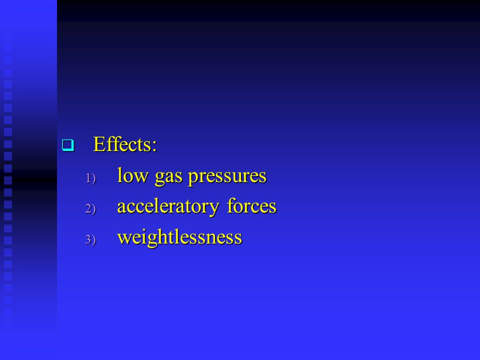  Effects: 1) low gas pressures 2) acceleratory forces 3) weightlessness