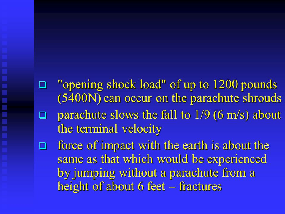  opening shock load of up to 1200 pounds (5400N) can occur on the parachute shrouds  parachute slows the fall to 1/9 (6 m/s) about the terminal velocity  force of impact with the earth is about the same as that which would be experienced by jumping without a parachute from a height of about 6 feet – fractures