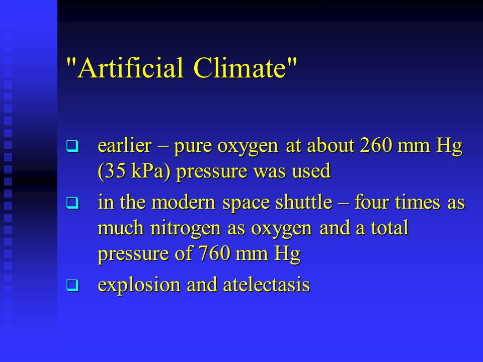 Artificial Climate  earlier – pure oxygen at about 260 mm Hg (35 kPa) pressure was used  in the modern space shuttle – four times as much nitrogen as oxygen and a total pressure of 760 mm Hg  explosion and atelectasis