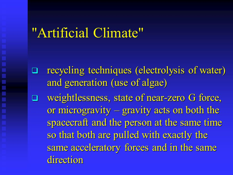 Artificial Climate  recycling techniques (electrolysis of water) and generation (use of algae)  weightlessness, state of near-zero G force, or microgravity – gravity acts on both the spacecraft and the person at the same time so that both are pulled with exactly the same acceleratory forces and in the same direction