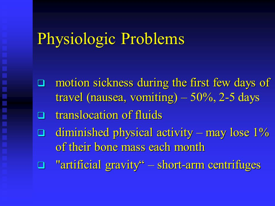 Physiologic Problems  motion sickness during the first few days of travel (nausea, vomiting) – 50%, 2-5 days  translocation of fluids  diminished physical activity – may lose 1% of their bone mass each month  artificial gravity – short-arm centrifuges