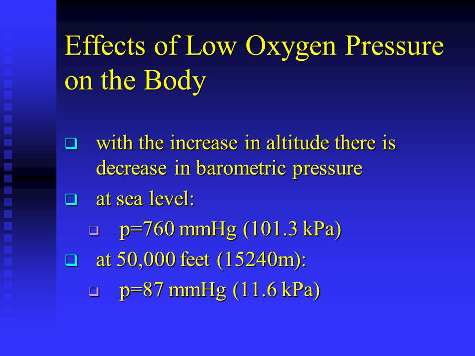 Effects of Low Oxygen Pressure on the Body  with the increase in altitude there is decrease in barometric pressure  at sea level:  p=760 mmHg (101.3 kPa)  at 50,000 feet (15240m):  p=87 mmHg (11.6 kPa)