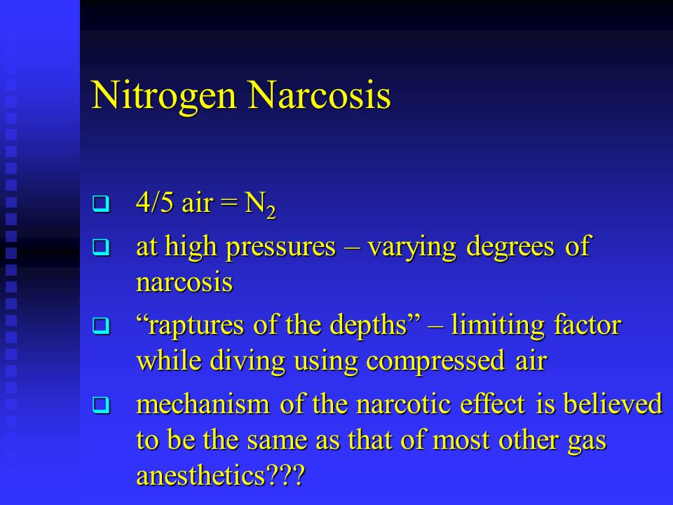 Nitrogen Narcosis  4/5 air = N 2  at high pressures – varying degrees of narcosis  raptures of the depths – limiting factor while diving using compressed air  mechanism of the narcotic effect is believed to be the same as that of most other gas anesthetics