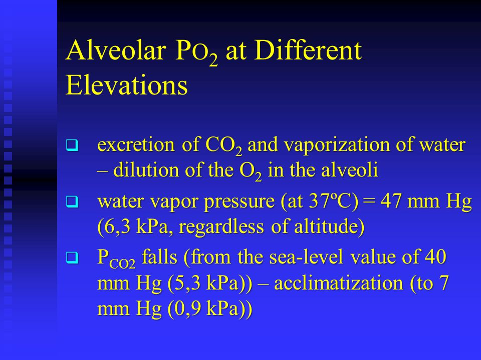 Alveolar P O 2 at Different Elevations  excretion of CO 2 and vaporization of water – dilution of the O 2 in the alveoli  water vapor pressure (at 37ºC) = 47 mm Hg (6,3 kPa, regardless of altitude)  P CO2 falls (from the sea-level value of 40 mm Hg (5,3 kPa)) – acclimatization (to 7 mm Hg (0,9 kPa))