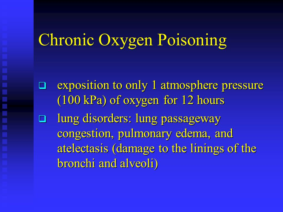 Chronic Oxygen Poisoning  exposition to only 1 atmosphere pressure (100 kPa) of oxygen for 12 hours  lung disorders: lung passageway congestion, pulmonary edema, and atelectasis (damage to the linings of the bronchi and alveoli)