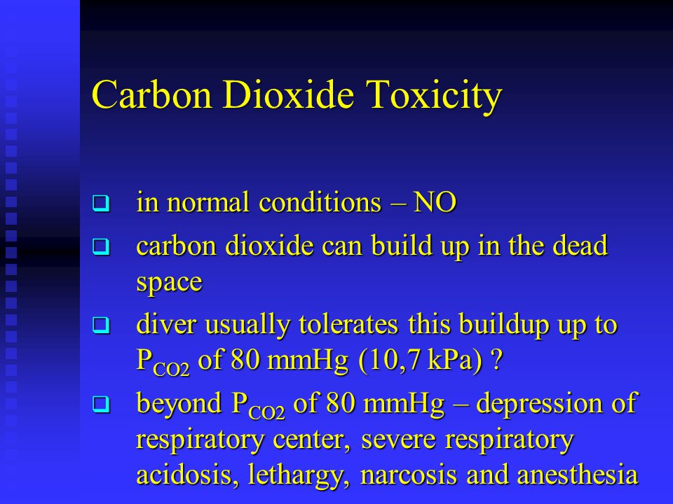 Carbon Dioxide Toxicity  in normal conditions – NO  carbon dioxide can build up in the dead space  diver usually tolerates this buildup up to P CO2 of 80 mmHg (10,7 kPa) .