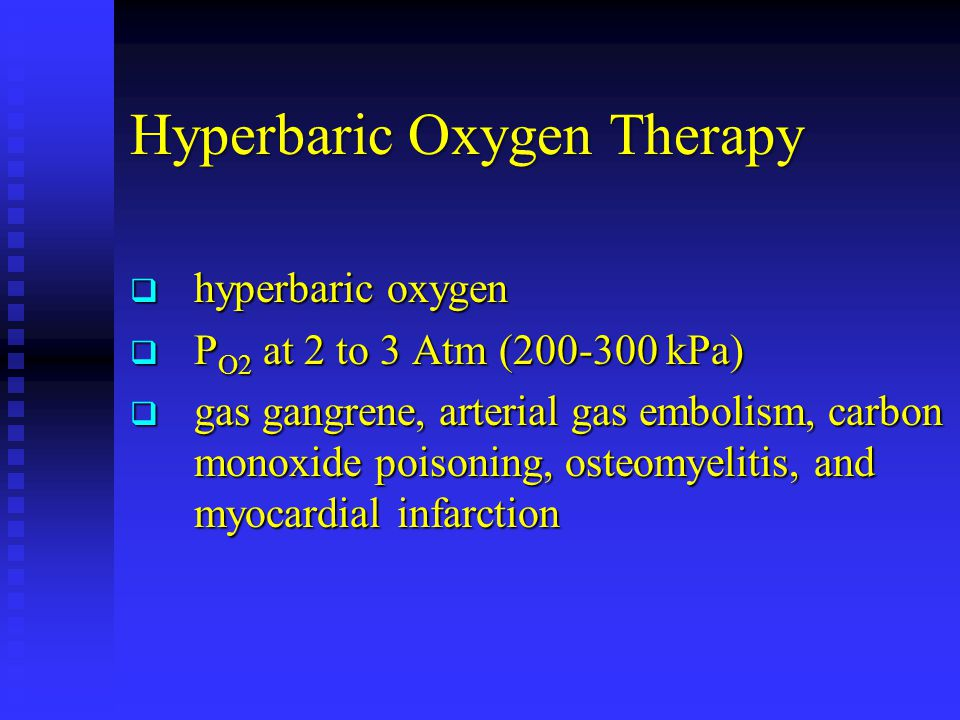 Hyperbaric Oxygen Therapy  hyperbaric oxygen  P O2 at 2 to 3 Atm (200-300 kPa)  gas gangrene, arterial gas embolism, carbon monoxide poisoning, osteomyelitis, and myocardial infarction