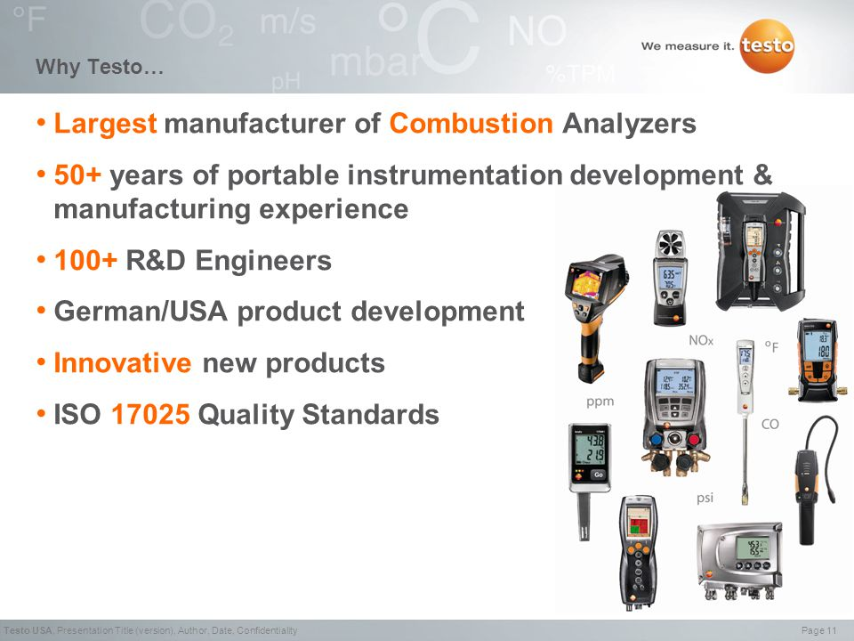 Page 11Testo USA,Presentation Title (version), Author, Date, Confidentiality Why Testo… Largest manufacturer of Combustion Analyzers 50+ years of portable instrumentation development & manufacturing experience 100+ R&D Engineers German/USA product development Innovative new products ISO 17025 Quality Standards