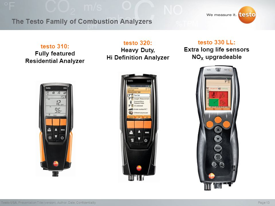 Page 13Testo USA,Presentation Title (version), Author, Date, Confidentiality The Testo Family of Combustion Analyzers testo 310: Fully featured Residential Analyzer testo 320: Heavy Duty, Hi Definition Analyzer testo 330 LL: Extra long life sensors NO X upgradeable