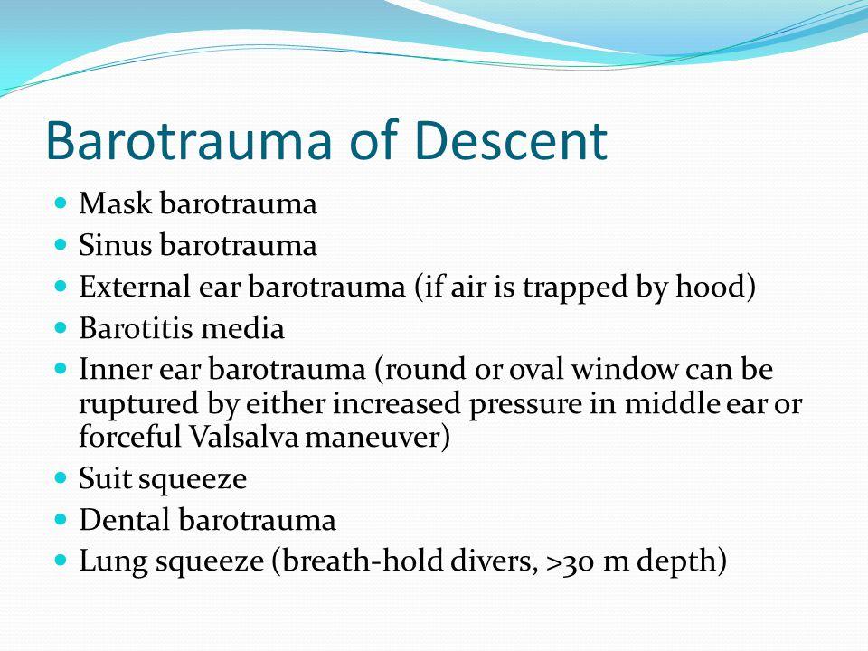 Barotrauma of Descent Mask barotrauma Sinus barotrauma External ear barotrauma (if air is trapped by hood) Barotitis media Inner ear barotrauma (round