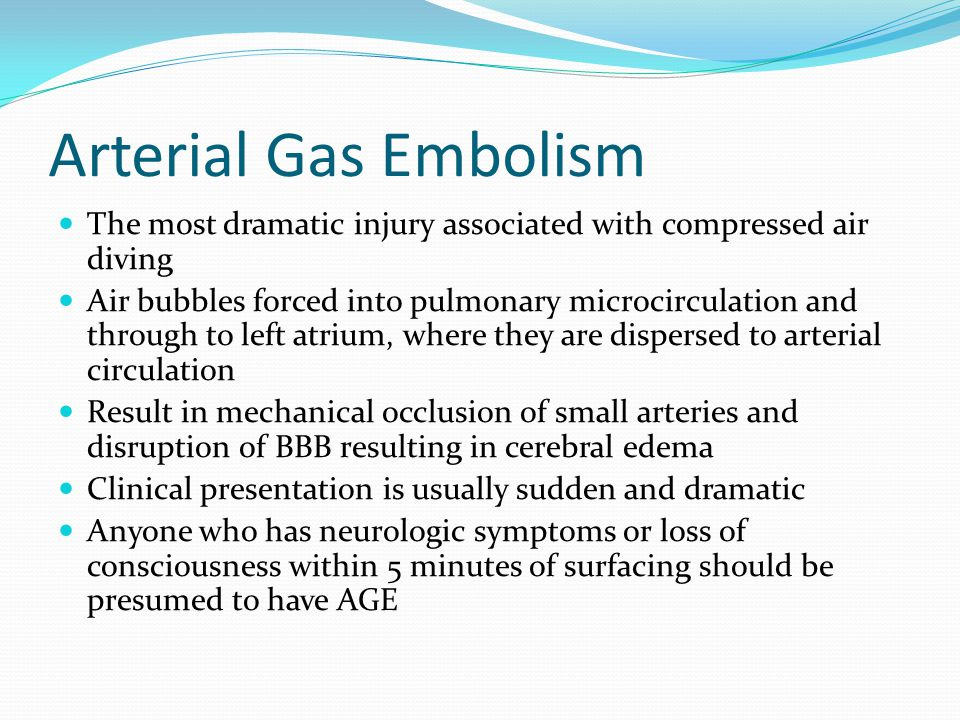Arterial Gas Embolism The most dramatic injury associated with compressed air diving Air bubbles forced into pulmonary microcirculation and through to