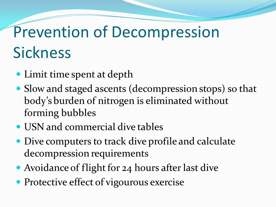 Prevention of Decompression Sickness Limit time spent at depth Slow and staged ascents (decompression stops) so that body's burden of nitrogen is elim