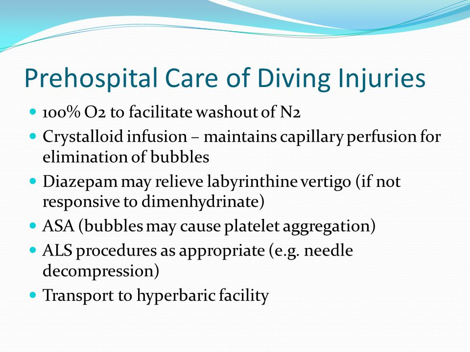 Prehospital Care of Diving Injuries 100% O2 to facilitate washout of N2 Crystalloid infusion – maintains capillary perfusion for elimination of bubble