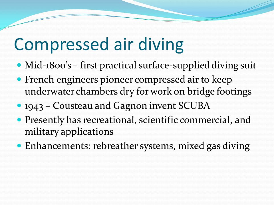 Compressed air diving Mid-1800's – first practical surface-supplied diving suit French engineers pioneer compressed air to keep underwater chambers dr