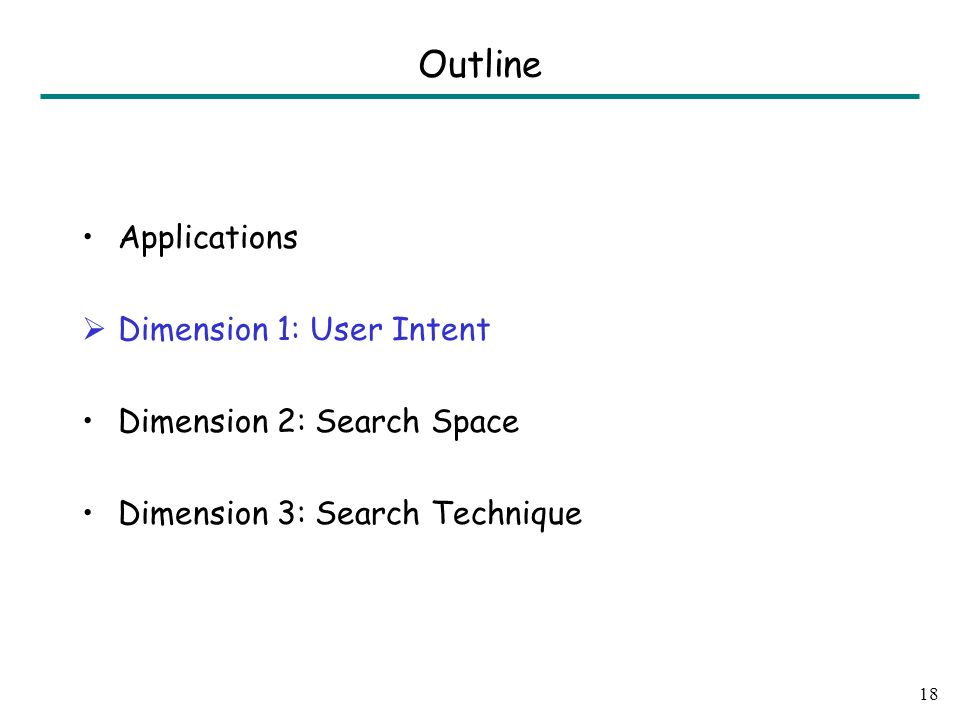 Applications  Dimension 1: User Intent Dimension 2: Search Space Dimension 3: Search Technique 18 Outline