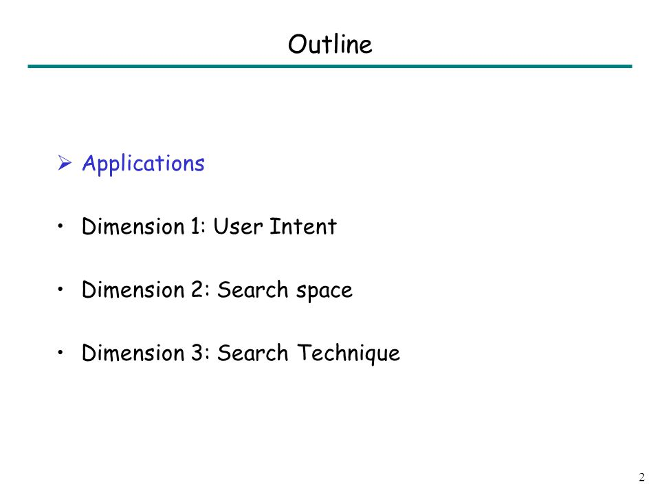  Applications Dimension 1: User Intent Dimension 2: Search space Dimension 3: Search Technique 2 Outline