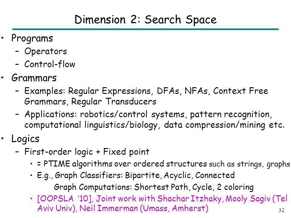 Programs –Operators –Control-flow Grammars –Examples: Regular Expressions, DFAs, NFAs, Context Free Grammars, Regular Transducers –Applications: robotics/control systems, pattern recognition, computational linguistics/biology, data compression/mining etc.