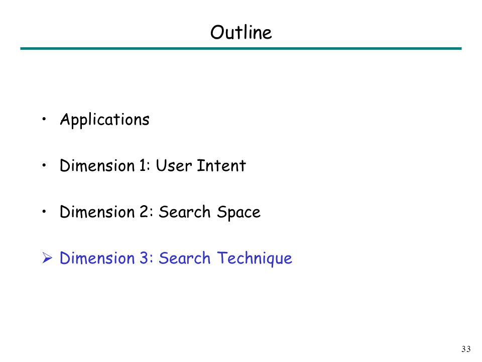 Applications Dimension 1: User Intent Dimension 2: Search Space  Dimension 3: Search Technique 33 Outline