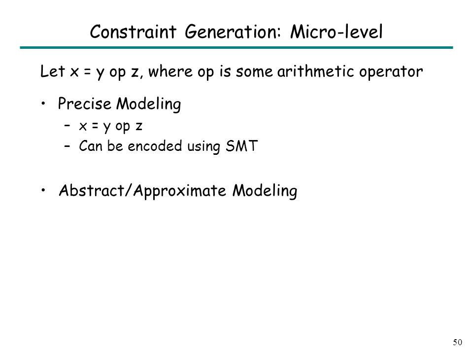 Let x = y op z, where op is some arithmetic operator Precise Modeling –x = y op z –Can be encoded using SMT Abstract/Approximate Modeling 50 Constraint Generation: Micro-level