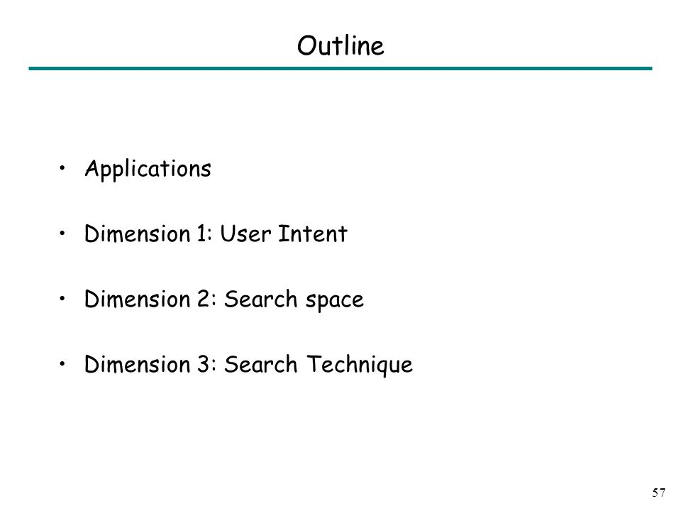 Applications Dimension 1: User Intent Dimension 2: Search space Dimension 3: Search Technique 57 Outline