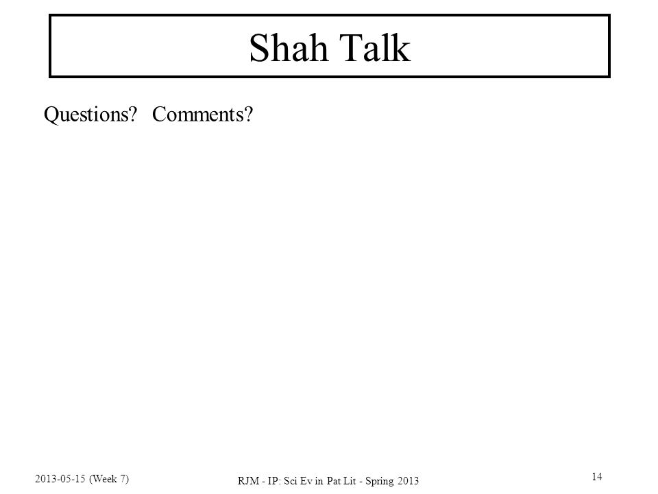 2013-05-15 (Week 7) RJM - IP: Sci Ev in Pat Lit - Spring 2013 14 Shah Talk Questions Comments