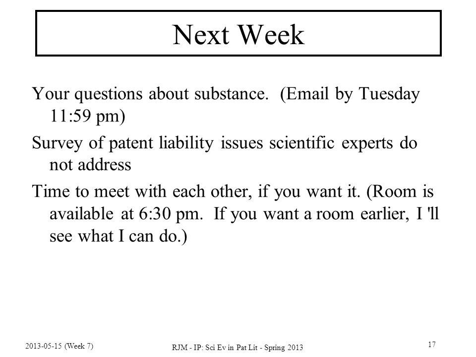 2013-05-15 (Week 7) RJM - IP: Sci Ev in Pat Lit - Spring 2013 17 Next Week Your questions about substance.