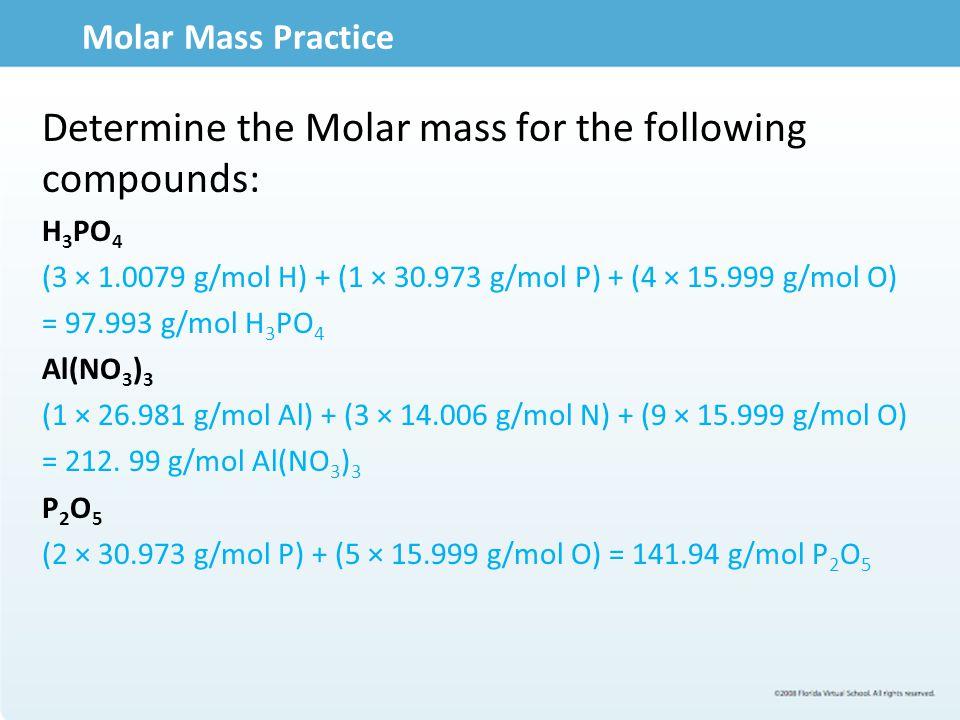Molar Mass Practice Determine the Molar mass for the following compounds: H 3 PO 4 (3 × 1.0079 g/mol H) + (1 × 30.973 g/mol P) + (4 × 15.999 g/mol O)