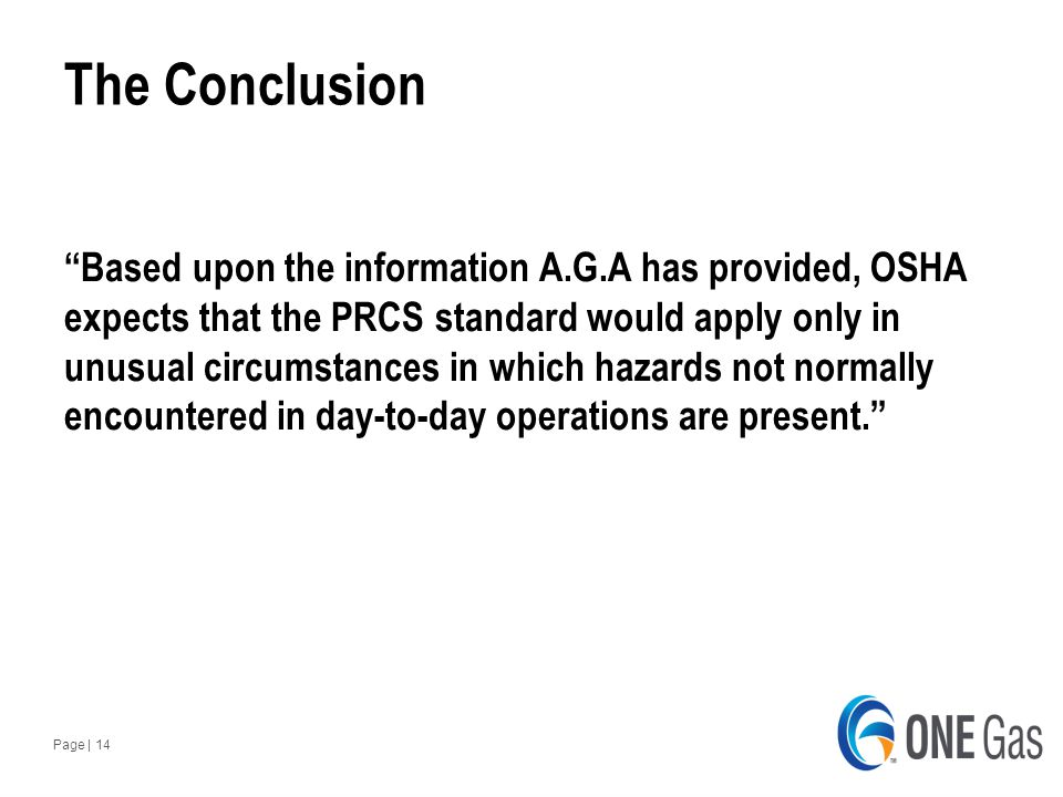 Page | 14 The Conclusion Based upon the information A.G.A has provided, OSHA expects that the PRCS standard would apply only in unusual circumstances in which hazards not normally encountered in day-to-day operations are present.