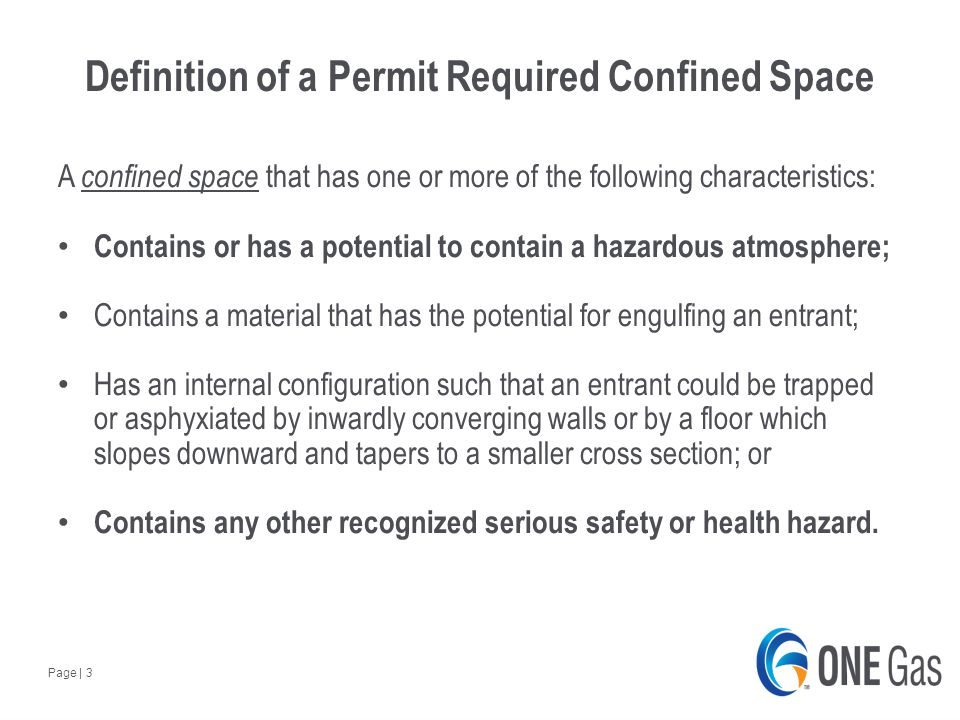 Page | 3 Definition of a Permit Required Confined Space A confined space that has one or more of the following characteristics: Contains or has a potential to contain a hazardous atmosphere; Contains a material that has the potential for engulfing an entrant; Has an internal configuration such that an entrant could be trapped or asphyxiated by inwardly converging walls or by a floor which slopes downward and tapers to a smaller cross section; or Contains any other recognized serious safety or health hazard.
