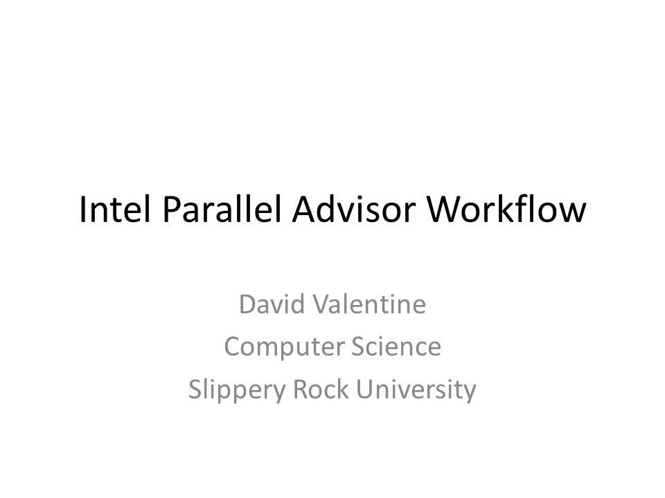 Intel Parallel Advisor Workflow David Valentine Computer Science Slippery Rock University