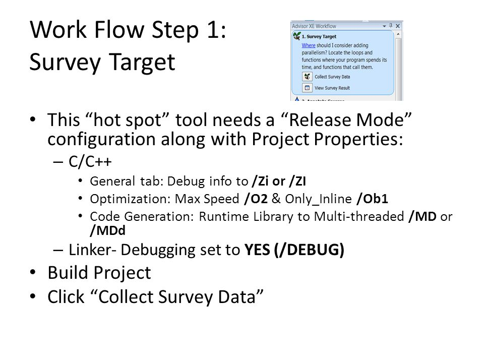 Work Flow Step 1: Survey Target This hot spot tool needs a Release Mode configuration along with Project Properties: – C/C++ General tab: Debug info to /Zi or /ZI Optimization: Max Speed /O2 & Only_Inline /Ob1 Code Generation: Runtime Library to Multi-threaded /MD or /MDd – Linker- Debugging set to YES (/DEBUG) Build Project Click Collect Survey Data