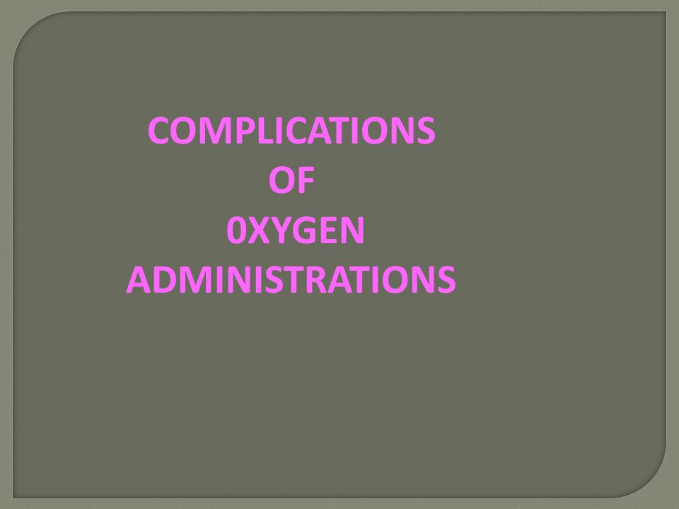 COMPLICATIONS OF 0XYGEN ADMINISTRATIONS