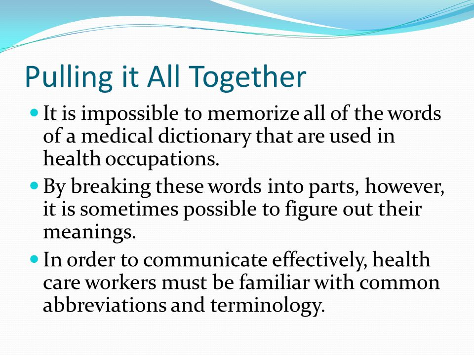 Pulling it All Together It is impossible to memorize all of the words of a medical dictionary that are used in health occupations. By breaking these w