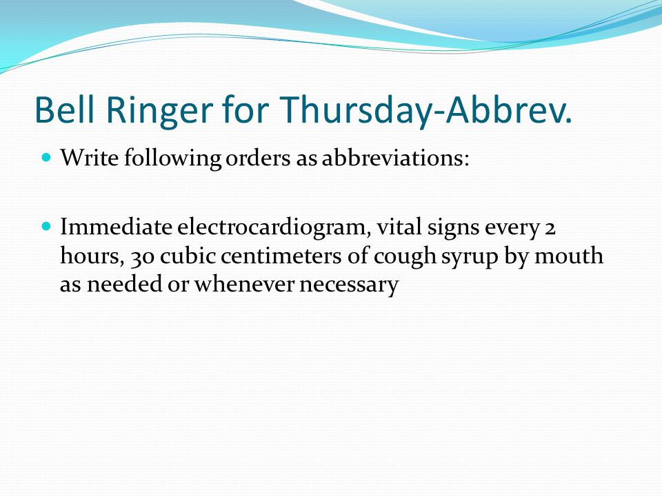 Bell Ringer for Thursday-Abbrev. Write following orders as abbreviations: Immediate electrocardiogram, vital signs every 2 hours, 30 cubic centimeters