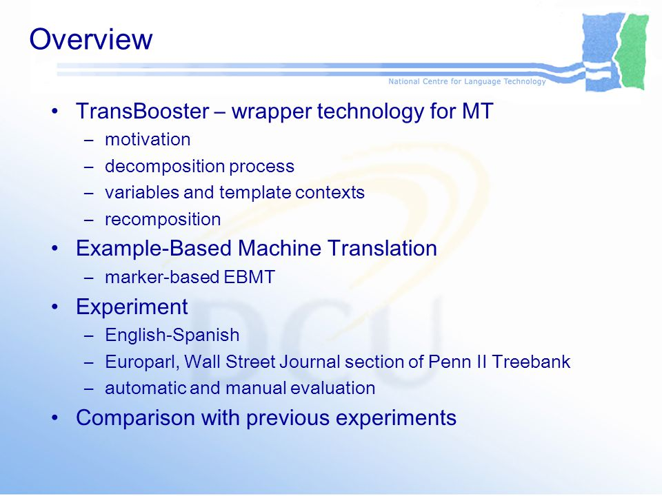 Overview TransBooster – wrapper technology for MT –motivation –decomposition process –variables and template contexts –recomposition Example-Based Machine Translation –marker-based EBMT Experiment –English-Spanish –Europarl, Wall Street Journal section of Penn II Treebank –automatic and manual evaluation Comparison with previous experiments